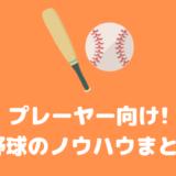 【プレーヤー向け】野球のノウハウまとめ / バッティング / ピッチング / 守備 / 走塁