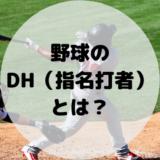 【1分でわかる!】野球のDH(指名打者)とは?役割やルールを徹底解説!